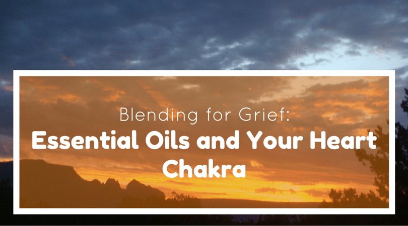 Blending for Grief: Essential Oils and Your Heart Chakra